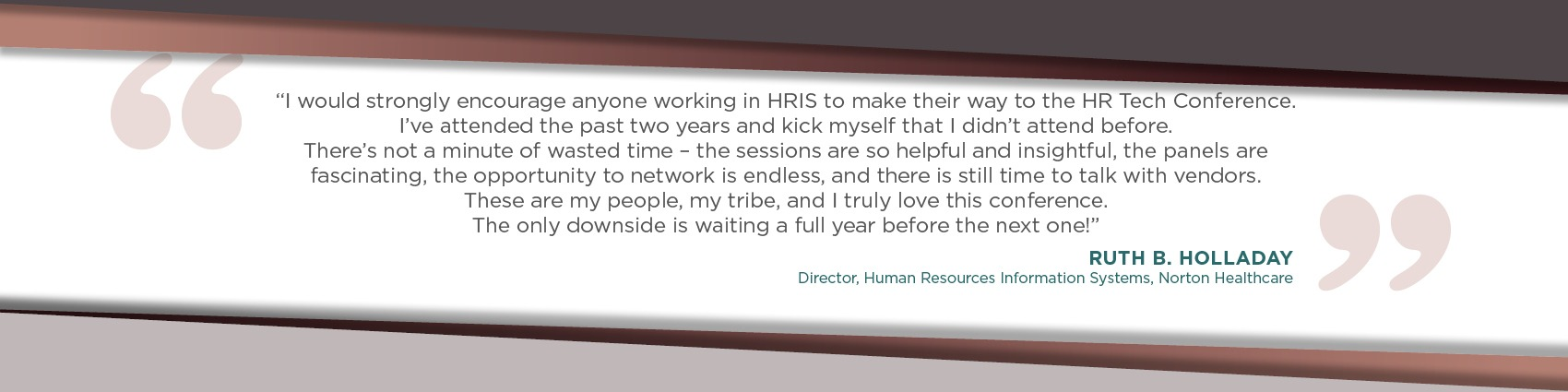 The HR Tech Conference opened my eyes to what systems are available to us that weren't even on our radar. -